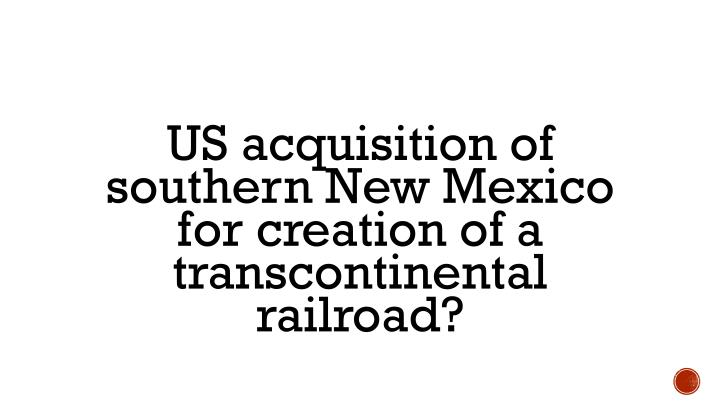 US acquisition of southern New Mexico for creation of a transcontinental railroad?