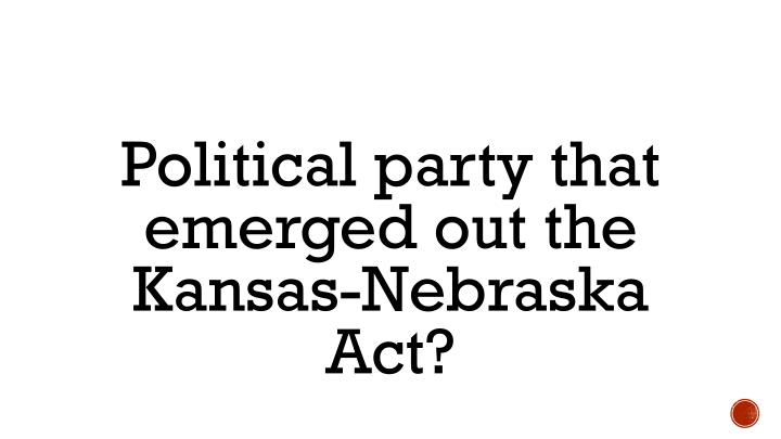 Political party that emerged out the Kansas-Nebraska Act?