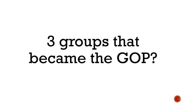 3 groups that became the GOP?