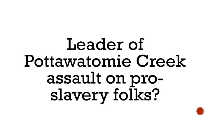 Leader of Pottawatomie Creek assault on pro-slavery folks?