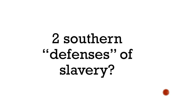 "2 southern ""defenses"" of slavery?"