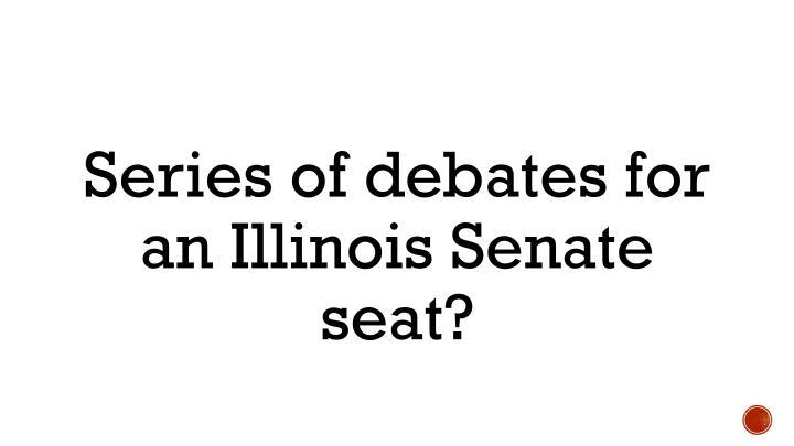 Series of debates for an Illinois Senate seat?