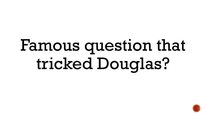 Famous question that tricked Douglas?