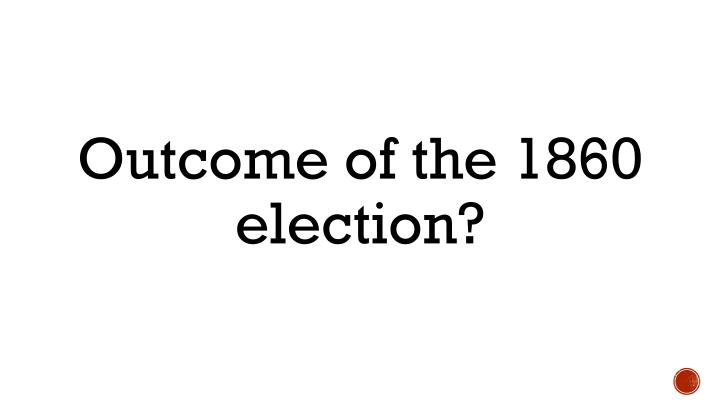 Outcome of the 1860 election?