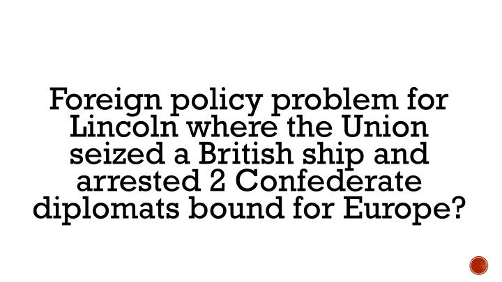 Foreign policy problem for Lincoln where the Union seized a British ship and arrested 2 Confederate diplomats bound for Europe?