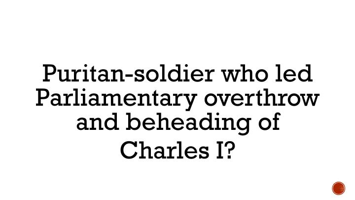 Puritan-soldier who led Parliamentary overthrow and beheading of