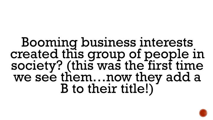 Booming business interests created this group of people in society? (this was the first time we see them…now they add a B to their title!)