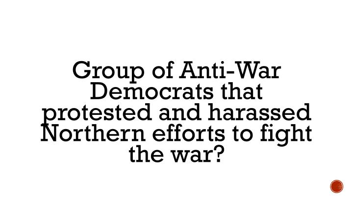 Group of Anti-War Democrats that protested and harassed Northern efforts to fight the war?