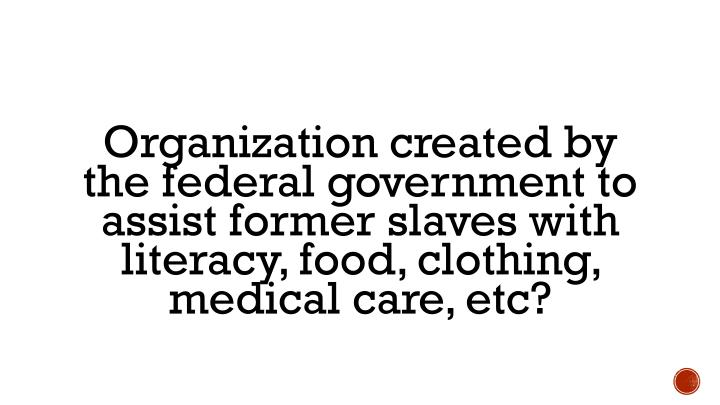 Organization created by the federal government to assist former slaves with literacy, food, clothing, medical care,