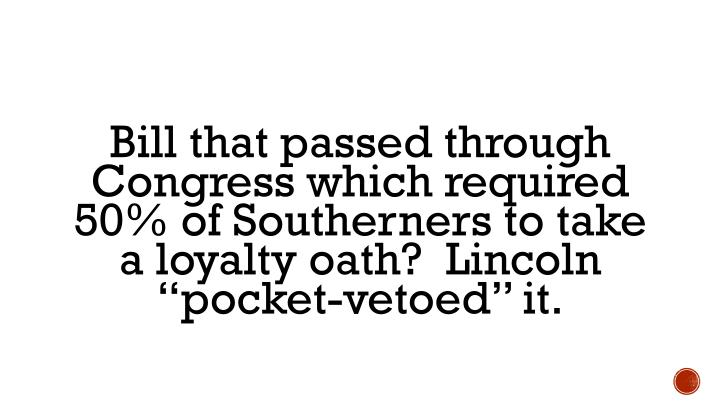 "Bill that passed through Congress which required 50% of Southerners to take a loyalty oath?  Lincoln ""pocket-vetoed"" it."