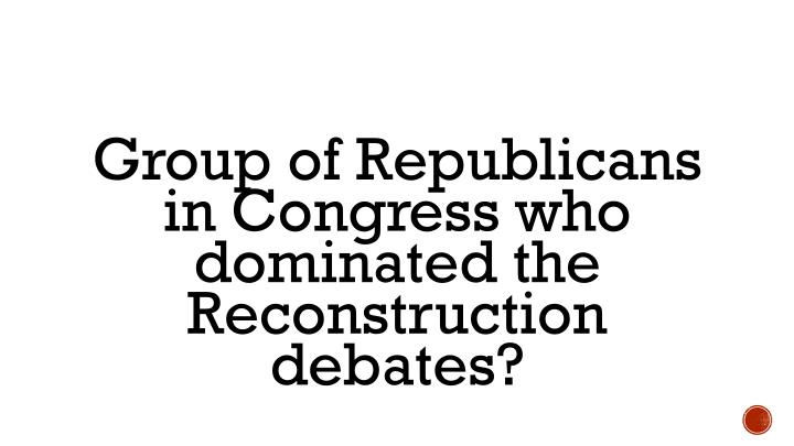 Group of Republicans in Congress who dominated the Reconstruction debates?