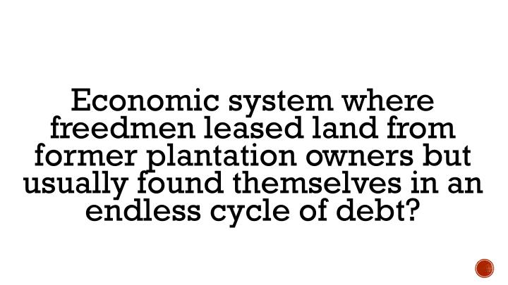 Economic system where freedmen leased land from former plantation owners but usually found themselves in an endless cycle of debt?