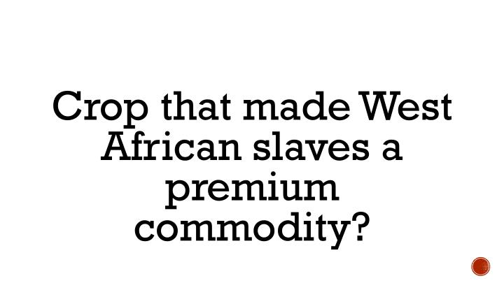 Crop that made West African slaves a premium commodity?