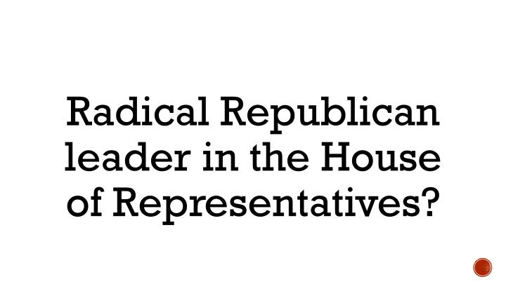 Radical Republican leader in the House of Representatives?