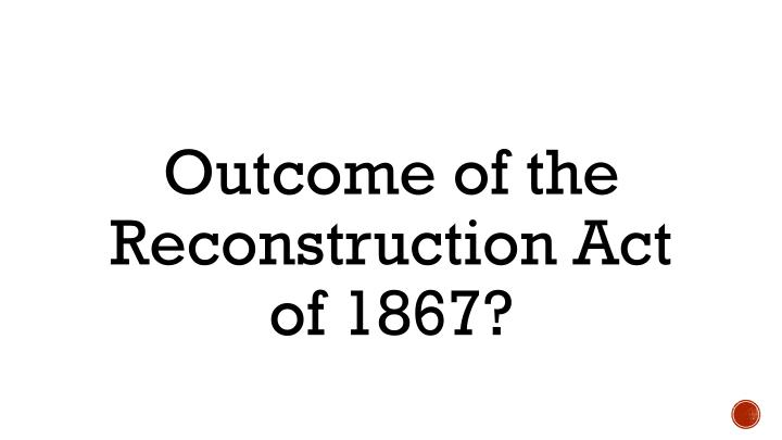Outcome of the Reconstruction Act of 1867?