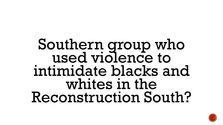 Southern group who used violence to intimidate blacks and whites in the Reconstruction South?