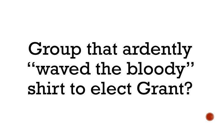 "Group that ardently ""waved the bloody"" shirt to elect Grant?"