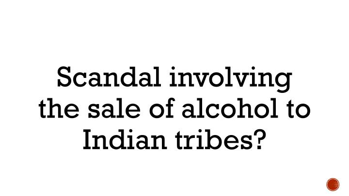 Scandal involving the sale of alcohol to Indian tribes?
