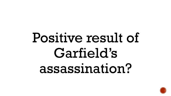Positive result of Garfield's assassination?