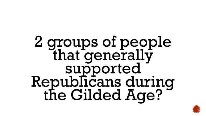 2 groups of people that generally supported Republicans during the Gilded Age?