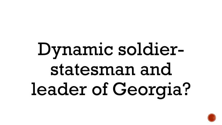 Dynamic soldier-statesman and leader of Georgia?