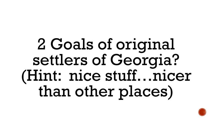 2 Goals of original settlers of Georgia?  (Hint:  nice stuff…nicer than other places)