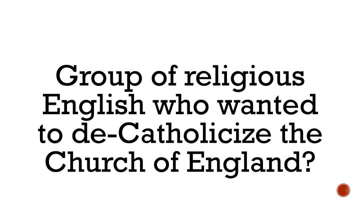 Group of religious English who wanted to de-Catholicize the Church of England?