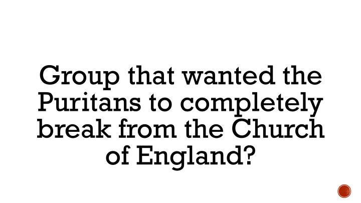 Group that wanted the Puritans to completely break from the Church of England?