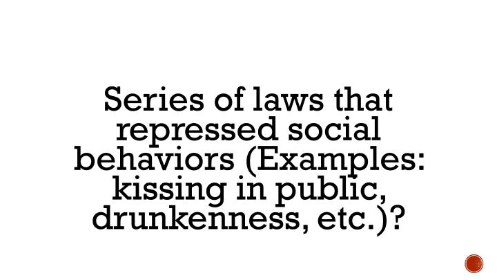 Series of laws that repressed social behaviors (Examples: kissing in public, drunkenness, etc.)?
