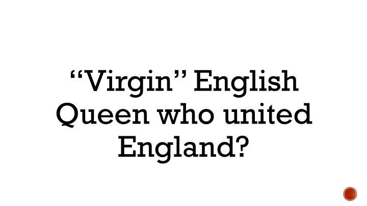 """Virgin"" English Queen who united England?"