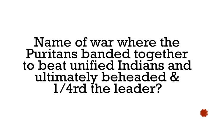 Name of war where the Puritans banded together to beat unified Indians and ultimately beheaded & 1/4rd the leader?