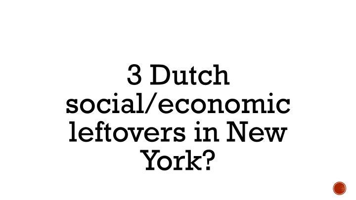 3 Dutch social/economic leftovers in New York?