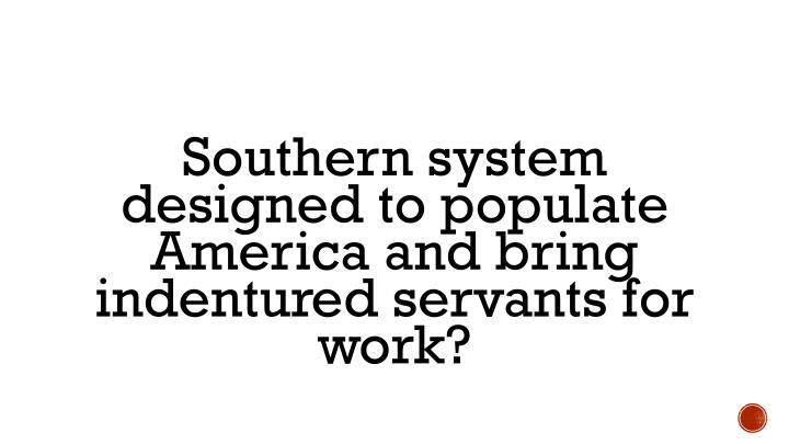 Southern system designed to populate America and bring indentured servants for work?