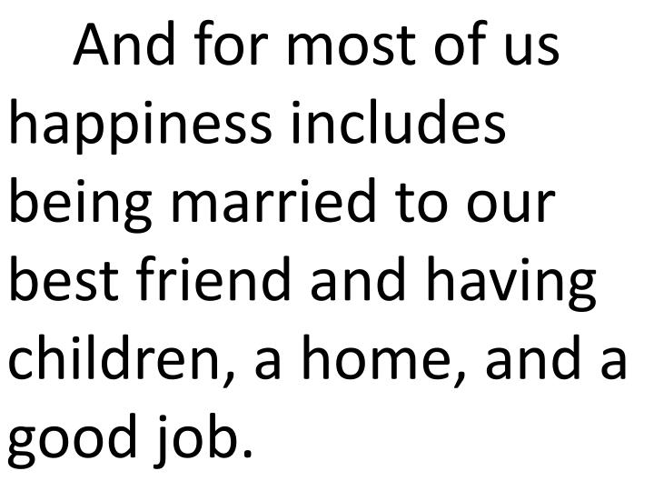 And for most of us happiness includes being married to our best friend and having children, a home, and a good job.