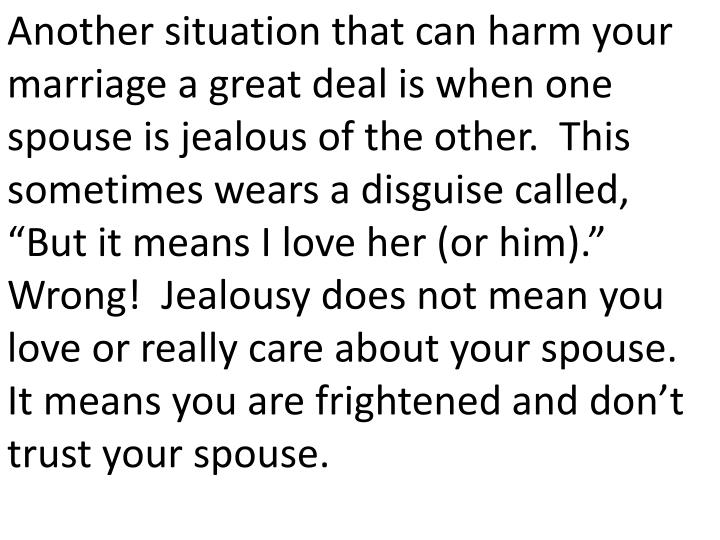 "Another situation that can harm your marriage a great deal is when one spouse is jealous of the other.  This sometimes wears a disguise called, ""But it means I love her (or him).""  Wrong!  Jealousy does not mean you love or really care about your spouse.  It means you are frightened and don't trust your spouse."