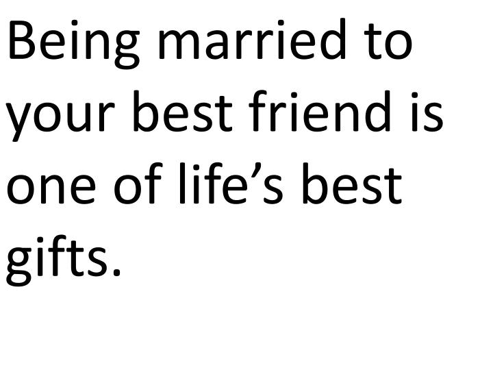 Being married to your best friend is one of life's best gifts.