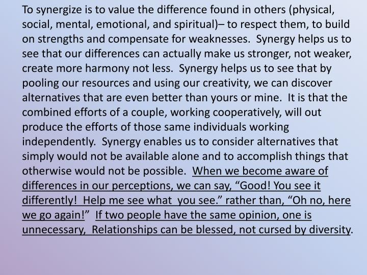 To synergize is to value the difference found in others (physical, social, mental, emotional, and spiritual)– to respect them, to build on strengths and compensate for weaknesses.  Synergy helps us to see that our differences can actually make us stronger, not weaker, create more harmony not less.  Synergy helps us to see that by pooling our resources and using our creativity, we can discover alternatives that are even better than yours or mine.  It is that the combined efforts of a couple, working cooperatively, will out produce the efforts of those same individuals working independently.  Synergy enables us to consider alternatives that simply would not be available alone and to accomplish things that otherwise would not be possible.
