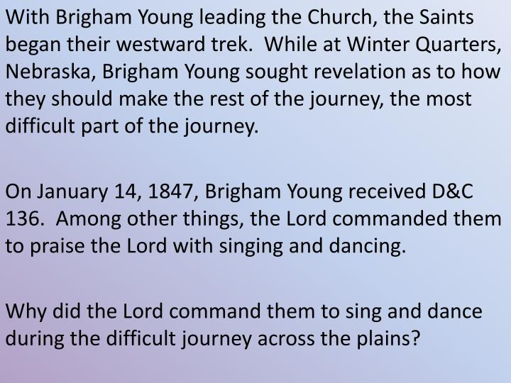 With Brigham Young leading the Church, the Saints began their westward trek.  While at Winter Quarters, Nebraska, Brigham Young sought revelation as to how they should make the rest of the journey, the most difficult part of the journey.
