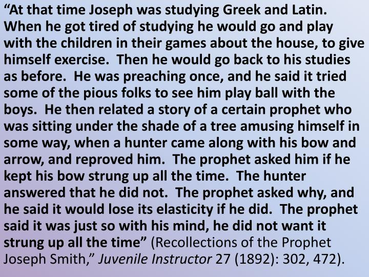 """At that time Joseph was studying Greek and Latin.  When he got tired of studying he would go and play with the children in their games about the house, to give himself exercise.  Then he would go back to his studies as before.  He was preaching once, and he said it tried some of the pious folks to see him play ball with the boys.  He then related a story of a certain prophet who was sitting under the shade of a tree amusing himself in some way, when a hunter came along with his bow and arrow, and reproved him.  The prophet asked him if he kept his bow strung up all the time.  The hunter answered that he did not.  The prophet asked why, and he said it would lose its elasticity if he did.  The prophet said it was just so with his mind, he did not want it strung up all the time"""