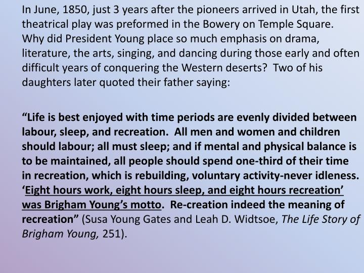 In June, 1850, just 3 years after the pioneers arrived in Utah, the first theatrical play was preformed in the Bowery on Temple Square.  Why did President Young place so much emphasis on drama, literature, the arts, singing, and dancing during those early and often difficult years of conquering the Western deserts?  Two of his daughters later quoted their father saying: