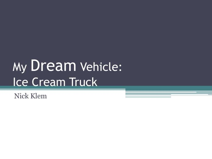 My dream vehicle ice cream truck