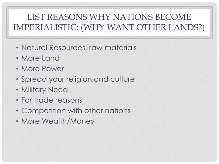 List Reasons why nations become imperialistic: (why want other lands?)