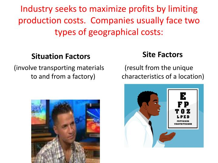 Industry seeks to maximize profits by limiting production costs.  Companies usually face two types of geographical costs: