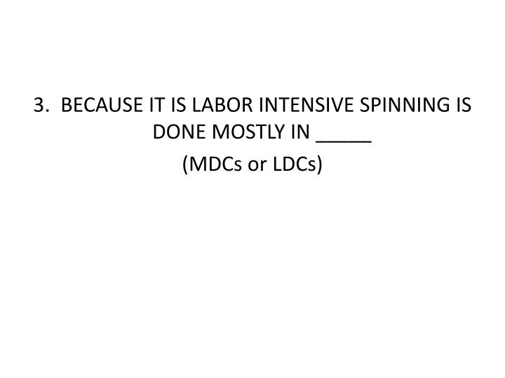 3.  BECAUSE IT IS LABOR INTENSIVE SPINNING IS DONE MOSTLY IN _____