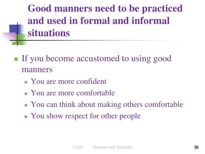 Good manners need to be practiced and used in formal and informal situations