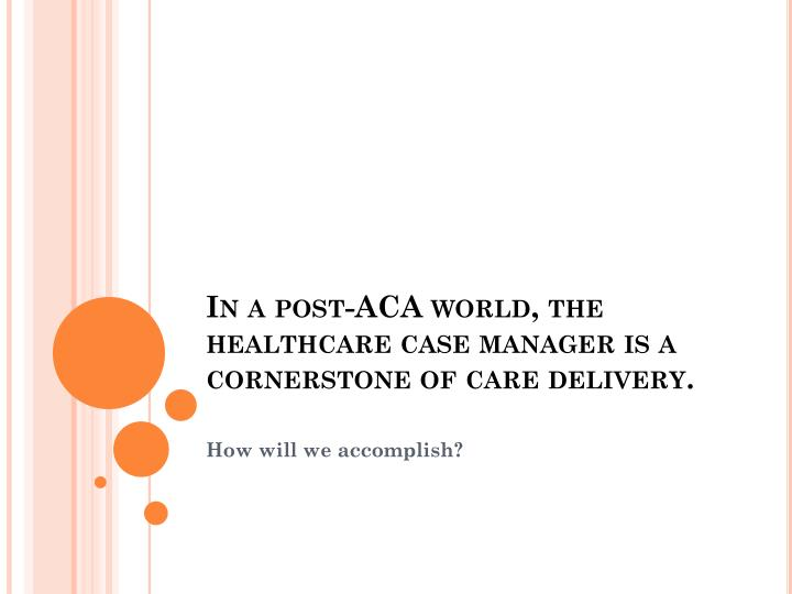 In a post-ACA world, the healthcare case manager is a cornerstone of care delivery.
