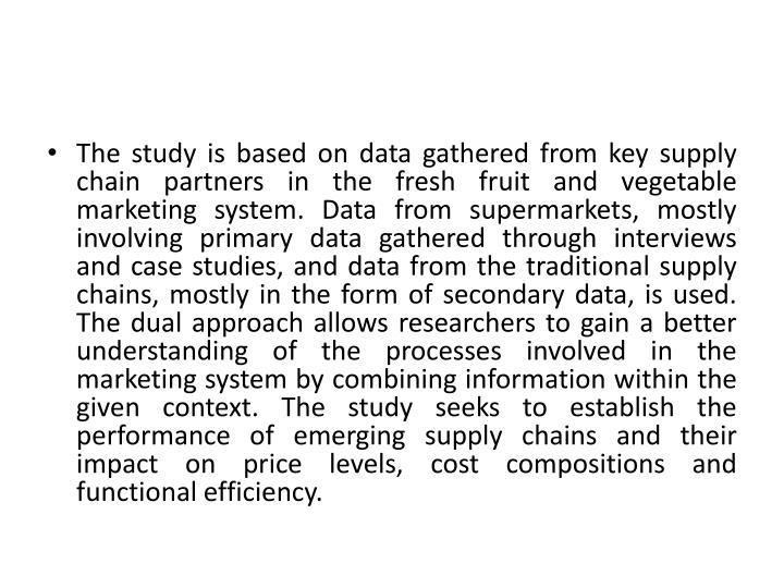 The study is based on data gathered from key supply chain partners in the fresh fruit and vegetable marketing system. Data from supermarkets, mostly involving primary data gathered through interviews and case studies, and data from the traditional supply chains, mostly in the form of secondary data, is used. The dual approach allows researchers to gain a better understanding of the processes involved in the marketing system by combining information within the given context. The study seeks to establish the performance of emerging supply chains and their impact on price levels, cost compositions and functional efficiency.