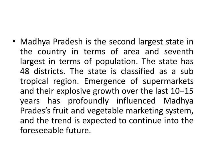 Madhya Pradesh is the second largest state in the country in terms of area and seventh largest in terms of population. The state has 48 districts. The state is classified as a sub tropical region. Emergence of supermarkets and their explosive growth over the last 10−15 years has profoundly influenced Madhya Prades's fruit and vegetable marketing system, and the trend is expected to continue into the foreseeable future.