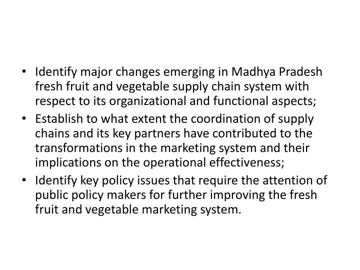 Identify major changes emerging in Madhya Pradesh fresh fruit and vegetable supply chain system with respect to its organizational and functional aspects;