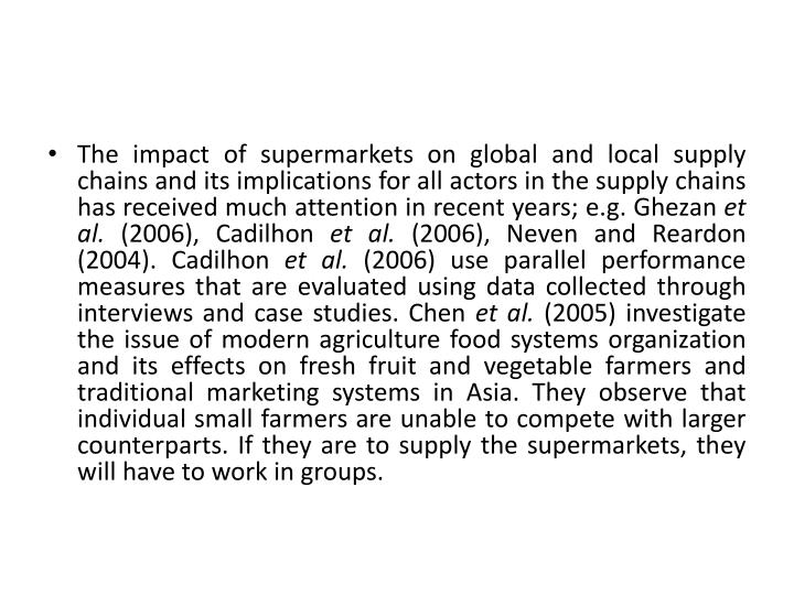 The impact of supermarkets on global and local supply chains and its implications for all actors in the supply chains has received much attention in recent years; e.g.